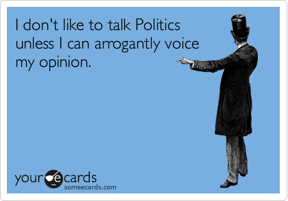 I don't like to talk Politics  unless I can arrogantly voice  my opinion.