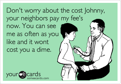 Don't worry about the cost Johnny, your neighbors pay my fee's now. You can see me as often as you like and it wont cost you a dime.
