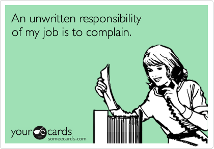 An unwritten responsibility of my job is to complain.