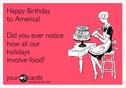 Happy Birthday  to America!   Did you ever notice how all our holidays involve food?