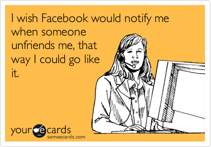I wish Facebook would notify me when someone unfriends me, that way I could go like it.
