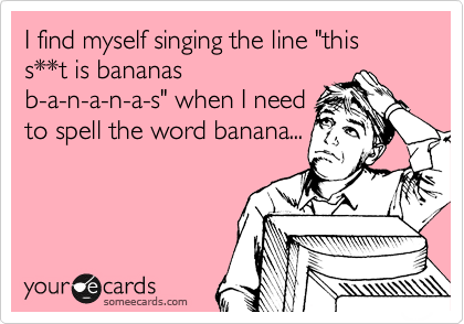 "I find myself singing the line ""this s**t is bananas b-a-n-a-n-a-s"" when I need to spell the word banana..."
