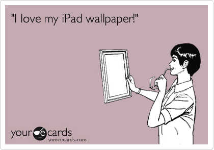 """I love my iPad wallpaper!"""