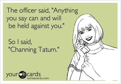 """The officer said, """"Anything you say can and will  be held against you.""""    So I said,  """"Channing Tatum."""""""