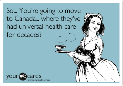 So... You're going to move to Canada... where they've had universal health care for decades?