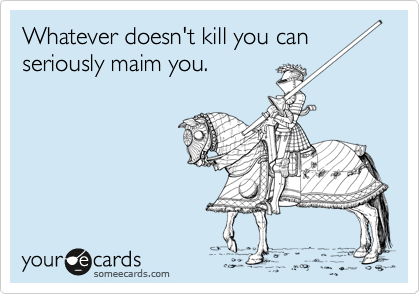 Whatever doesn't kill you can seriously maim you.