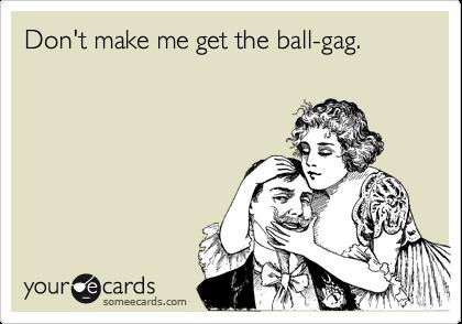 Don't make me get the ball-gag.