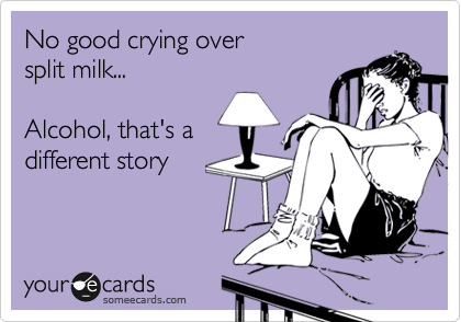 No good crying over  split milk...  Alcohol, that's a  different story