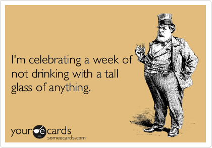 I'm celebrating a week of not drinking with a tall  glass of anything.