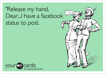 """Release my hand, Dear...I have a facebook status to post."
