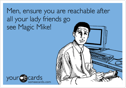 Men, ensure you are reachable after all your lady friends go see Magic Mike!
