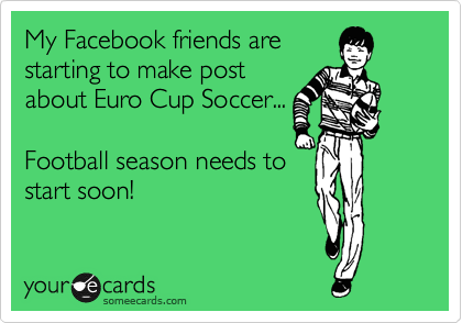 My Facebook friends are starting to make post about Euro Cup Soccer...  Football season needs to start soon!