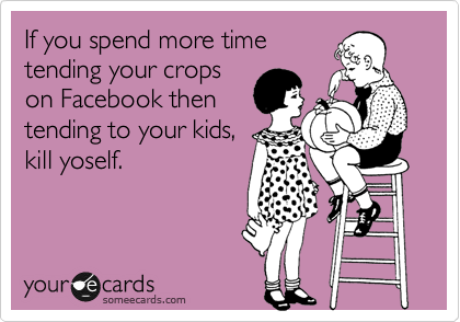 If you spend more time tending your crops on Facebook then tending to your kids, kill yoself.