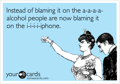 Instead of blaming it on the a-a-a-a-alcohol people are now blaming it on the i-i-i-i-iphone.
