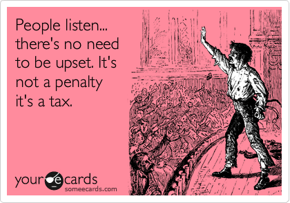People listen... there's no need to be upset. It's not a penalty it's a tax.