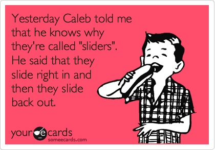 "Yesterday Caleb told me that he knows why they're called ""sliders"".  He said that they slide right in and then they slide back out."