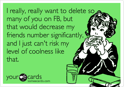 I really, really want to delete so many of you on FB, but that would decrease my friends number significantly, and I just can't risk my  level of coolness like that.