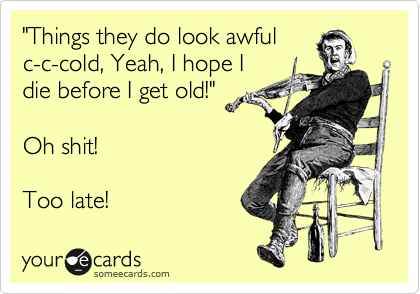 """""""Things they do look awful c-c-cold, Yeah, I hope I  die before I get old!""""  Oh shit!  Too late!"""
