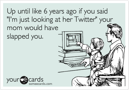 "Up until like 6 years ago if you said ""I'm just looking at her Twitter"" your mom would have slapped you."
