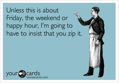 Unless this is about Friday, the weekend or happy hour, I'm going to have to insist that you zip it.