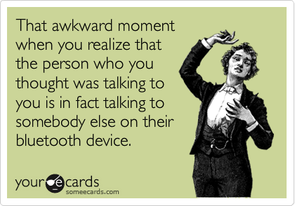 That awkward moment when you realize that the person who you thought was talking to you is in fact talking to somebody else on their bluetooth device.