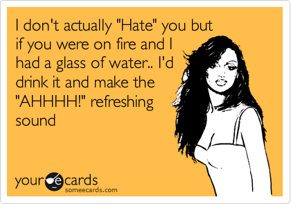 "I don't actually ""Hate"" you but if you were on fire and I had a glass of water.. I'd drink it and make the ""AHHHH!"" refreshing sound"