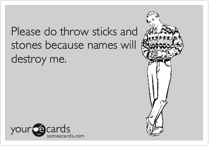 Please do throw sticks and stones because names will destroy me.