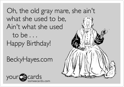 Oh, the old gray mare, she ain't what she used to be, Ain't what she used    to be . . .  Happy Birthday!  BeckyHayes.com