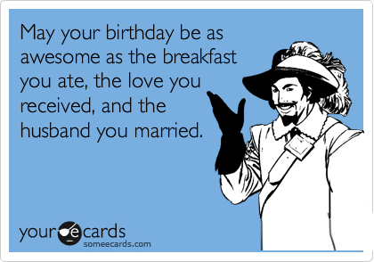 May your birthday be as awesome as the breakfast you ate, the love you received, and the husband you married.