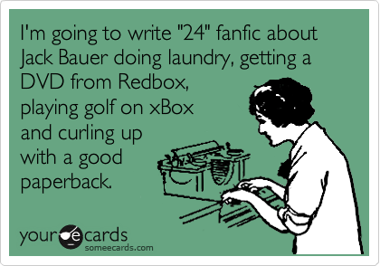 "I'm going to write ""24"" fanfic about Jack Bauer doing laundry, getting a DVD from Redbox,  playing golf on xBox  and curling up  with a good paperback."