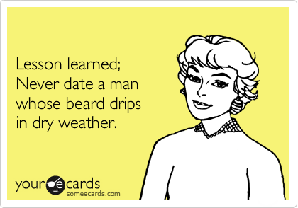 Lesson learned; Never date a man whose beard drips in dry weather.