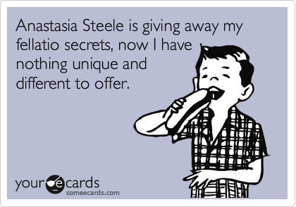 Anastasia Steele is giving away my fellatio secrets, now I have nothing unique and different to offer.