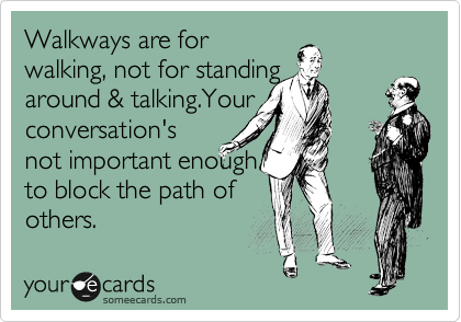 Walkways are for walking, not for standing around & talking.Your conversation's not important enough to block the path of others.