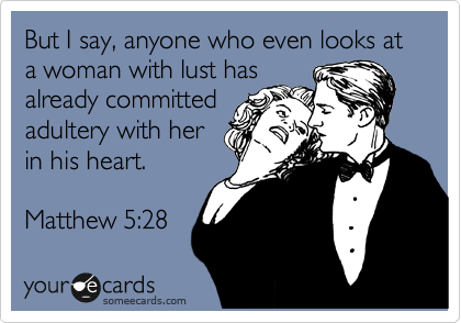 But I say, anyone who even looks at a woman with lust has  already committed  adultery with her  in his heart.  Matthew 5:28