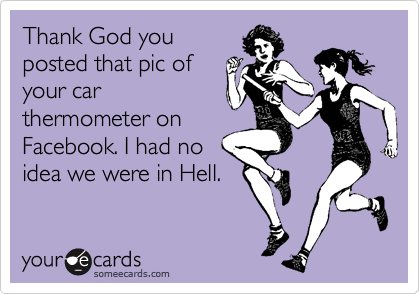 Thank God you posted that pic of your car thermometer on Facebook. I had no idea we were in Hell.