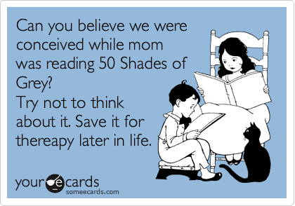 Can you believe we were conceived while mom  was reading 50 Shades of Grey? Try not to think  about it. Save it for thereapy later in life.