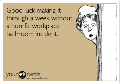 Good luck making it through a week without a horrific workplace bathroom incident.