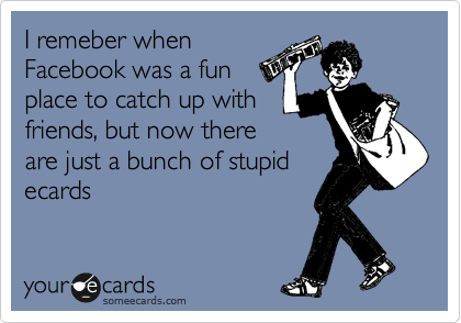 I remeber when Facebook was a fun place to catch up with friends, but now there are just a bunch of stupid ecards