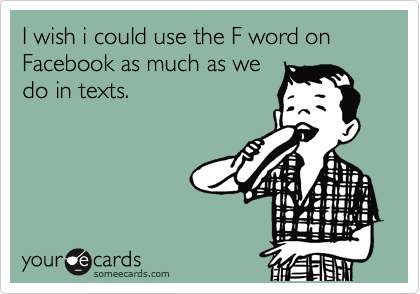 I wish i could use the F word on Facebook as much as we do in texts.