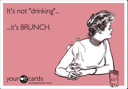 """It's not """"drinking""""...  ...it's BRUNCH."""