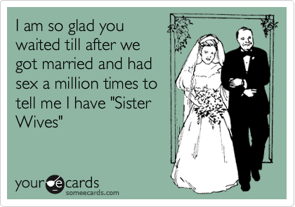"""I am so glad you waited till after we got married and had sex a million times to tell me I have """"Sister Wives"""""""
