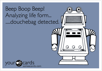 Beep Boop Beep! Analyzing life form... .....douchebag detected.