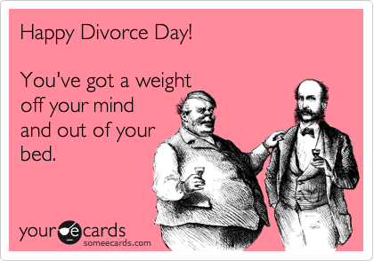 Happy Divorce Day!    You've got a weight  off your mind and out of your bed.
