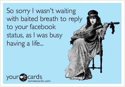 So sorry I wasn't waiting with baited breath to reply to your facebook status, as I was busy having a life...