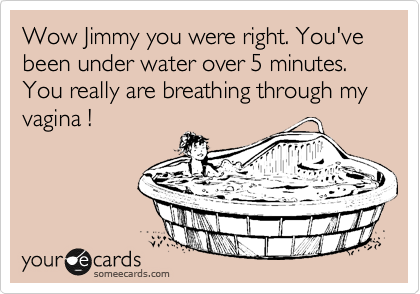 Wow Jimmy you were right. You've been under water over 5 minutes. You really are breathing through my vagina !