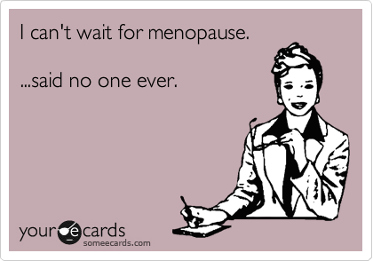 I can't wait for menopause.  ...said no one ever.