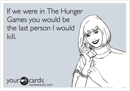 If we were in The Hunger Games you would be the last person I would kill.