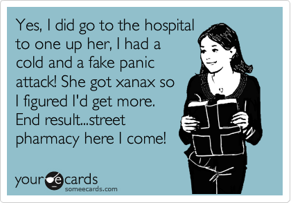 Yes, I did go to the hospital to one up her, I had a cold and a fake panic attack! She got xanax so  I figured I'd get more. End result...street pharmacy here I come!
