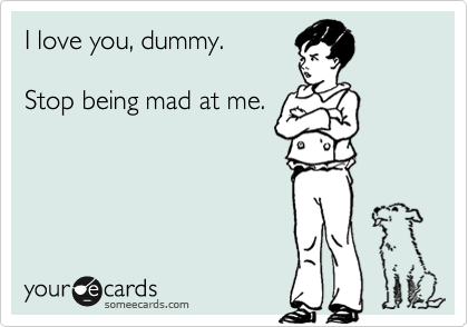 I love you, dummy.    Stop being mad at me.