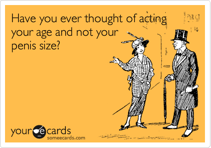 Have you ever thought of acting your age and not your  penis size?